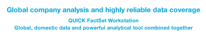 Global company analysis and highly reliable data coverage. QUICK FactSet Workstation Global data and high analysis application combined together